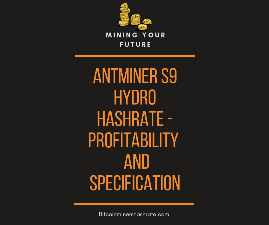 Antminer S9 Hydro Hashrate – Profitability |Specifications